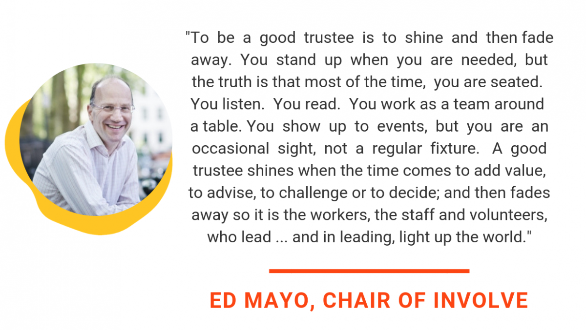 ed mayo quote says To be a good trustee is to shine and then fade away. You stand up when you are needed, but the truth is that most of the time, you are seated. You listen. You read. You work as a team around a table. You show up to events, but you are an occasional sight, not a regular fixture. A good trustee shines when the time comes to add value, to advise, to challenge or to decide; and then fades away so it is the workers, the staff and volunteers, who lead ...and in leading, light up the world