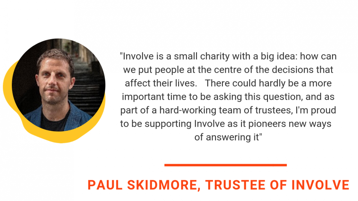 how can we put people at the centre of the decisions that affect their lives. There could hardly be a more important time to be asking this question, and as part of a hard-working team of trustees, I'm proud to be supporting Involve as it pioneers new ways of answering it.