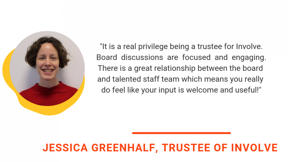 jessica greenhalf quote says It is a real privilege being a trustee for Involve. Board discussions are focused and engaging. There is a great relationship between the board and talented staff team which means you really do feel like your input is welcome and useful
